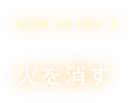 HOW TO USE 3 火を消す